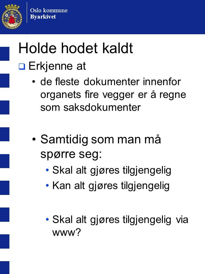 Oslo kommune Byarkivet Holde hodet kaldt  Erkjenne at •de fleste dokumenter innenfor organets fire vegger er å regne som saksdokumenter •Samtidig som man må spørre seg: •Skal alt gjøres tilgjengelig •Kan alt gjøres tilgjengelig •Skal alt gjøres tilgjengelig via www?