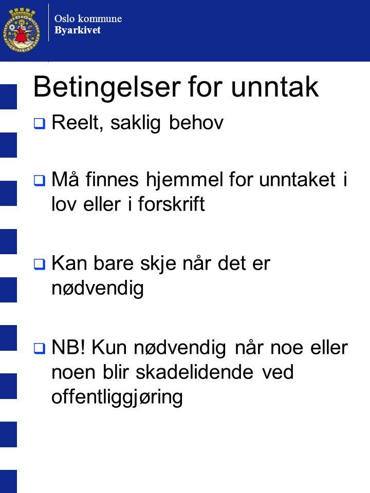 Oslo kommune Byarkivet Betingelser for unntak  Reelt, saklig behov  Må finnes hjemmel for unntaket i lov eller i forskrift  Kan bare skje når det er nødvendig  NB.