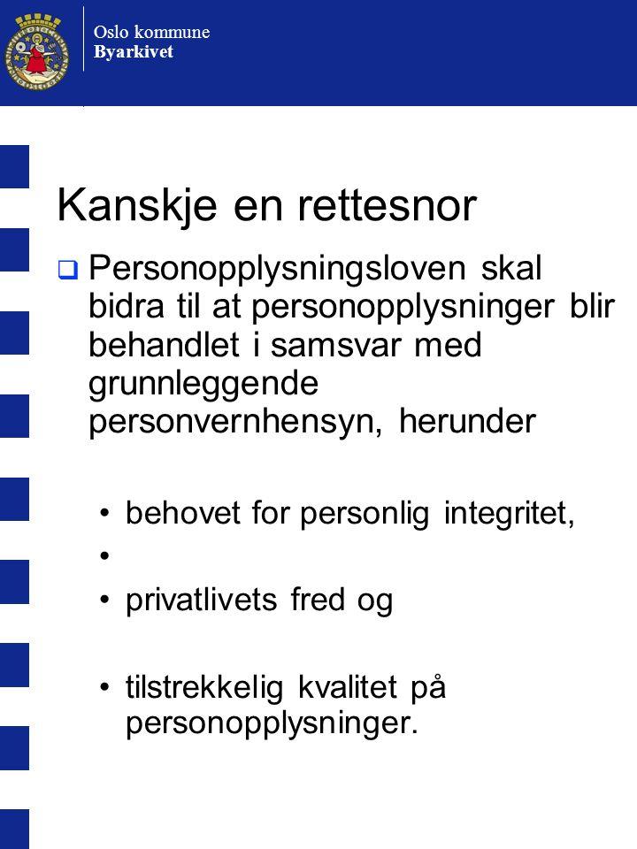 Oslo kommune Byarkivet Kanskje en rettesnor  Personopplysningsloven skal bidra til at personopplysninger blir behandlet i samsvar med grunnleggende personvernhensyn, herunder •behovet for personlig integritet, • •privatlivets fred og •tilstrekkelig kvalitet på personopplysninger.