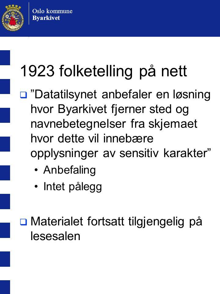 Oslo kommune Byarkivet 1923 folketelling på nett  Datatilsynet anbefaler en løsning hvor Byarkivet fjerner sted og navnebetegnelser fra skjemaet hvor dette vil innebære opplysninger av sensitiv karakter •Anbefaling •Intet pålegg  Materialet fortsatt tilgjengelig på lesesalen