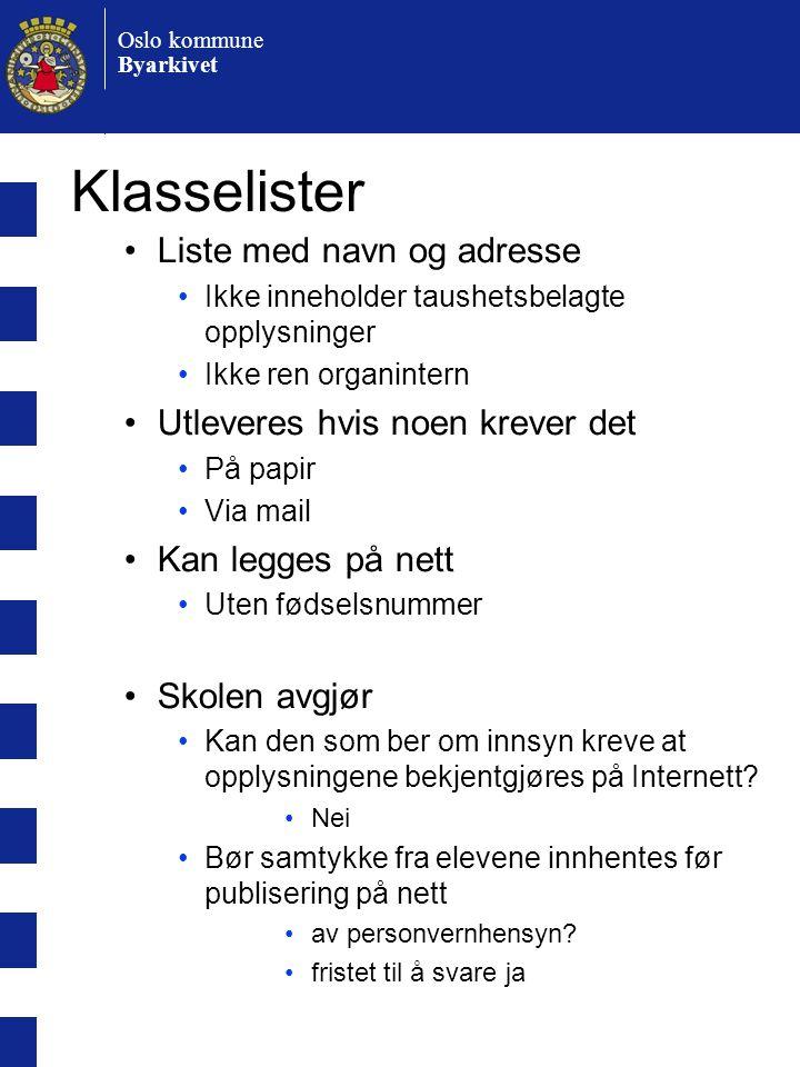 Oslo kommune Byarkivet Klasselister •Liste med navn og adresse •Ikke inneholder taushetsbelagte opplysninger •Ikke ren organintern •Utleveres hvis noen krever det •På papir •Via mail •Kan legges på nett •Uten fødselsnummer •Skolen avgjør •Kan den som ber om innsyn kreve at opplysningene bekjentgjøres på Internett.