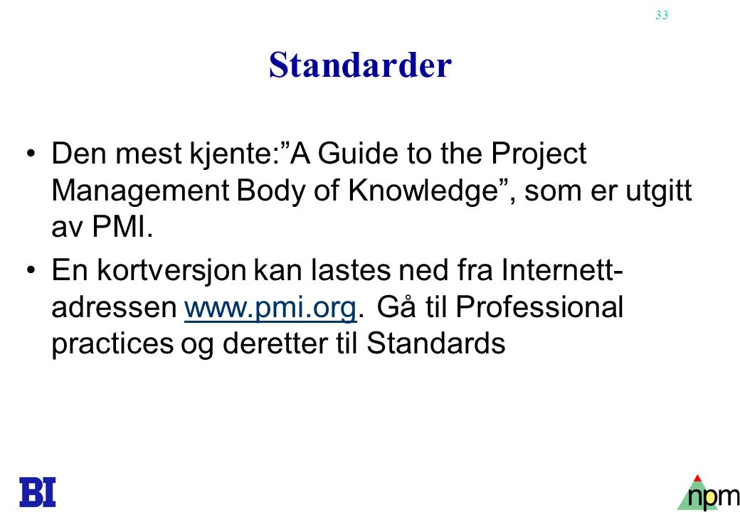 "33 Standarder •Den mest kjente:""A Guide to the Project Management Body of Knowledge"", som er utgitt av PMI. •En kortversjon kan lastes ned fra Interne"