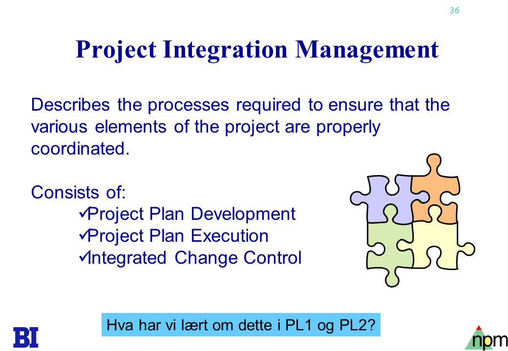 36 Project Integration Management Describes the processes required to ensure that the various elements of the project are properly coordinated. Consis