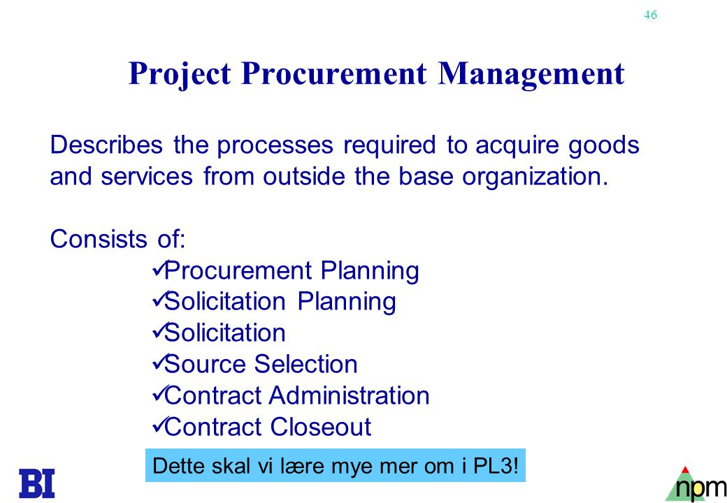 46 Project Procurement Management Describes the processes required to acquire goods and services from outside the base organization. Consists of:  Pr