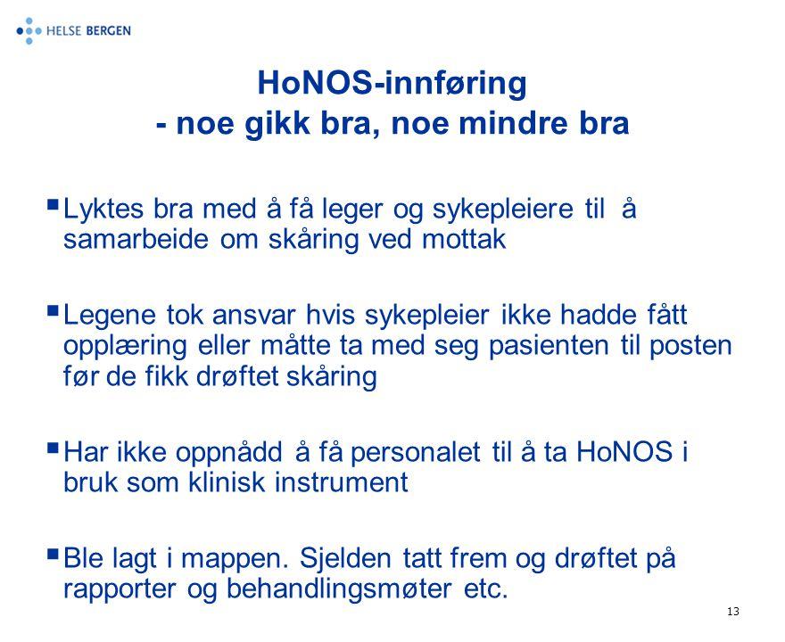 13 HoNOS-innføring - noe gikk bra, noe mindre bra  Lyktes bra med å få leger og sykepleiere til å samarbeide om skåring ved mottak  Legene tok ansva