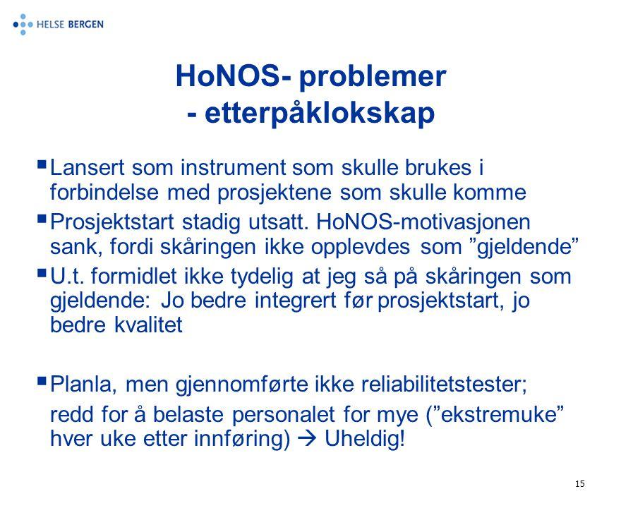 15 HoNOS- problemer - etterpåklokskap  Lansert som instrument som skulle brukes i forbindelse med prosjektene som skulle komme  Prosjektstart stadig