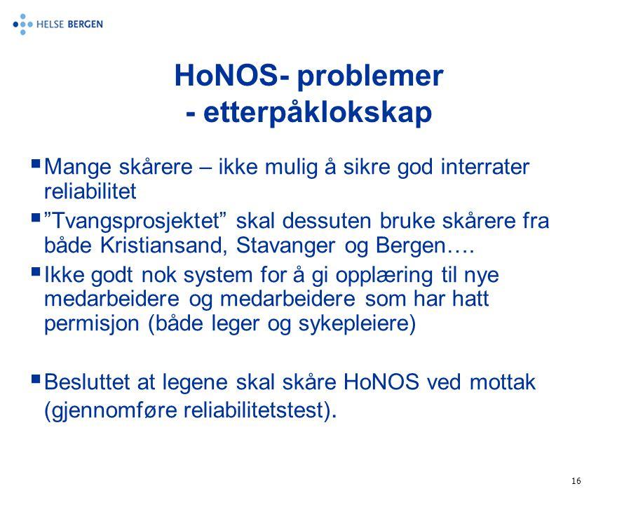 """16 HoNOS- problemer - etterpåklokskap  Mange skårere – ikke mulig å sikre god interrater reliabilitet  """"Tvangsprosjektet"""" skal dessuten bruke skårer"""