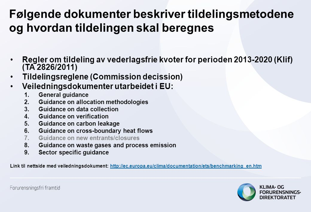 Følgende dokumenter beskriver tildelingsmetodene og hvordan tildelingen skal beregnes •Regler om tildeling av vederlagsfrie kvoter for perioden 2013-2020 (Klif) (TA 2826/2011) •Tildelingsreglene (Commission decission) •Veiledningsdokumenter utarbeidet i EU: 1.General guidance 2.Guidance on allocation methodologies 3.Guidance on data collection 4.Guidance on verification 5.Guidance on carbon leakage 6.Guidance on cross-boundary heat flows 7.Guidance on new entrants/closures 8.Guidance on waste gases and process emission 9.Sector specific guidance Link til nettside med veiledningsdokument: http://ec.europa.eu/clima/documentation/ets/benchmarking_en.htmhttp://ec.europa.eu/clima/documentation/ets/benchmarking_en.htm