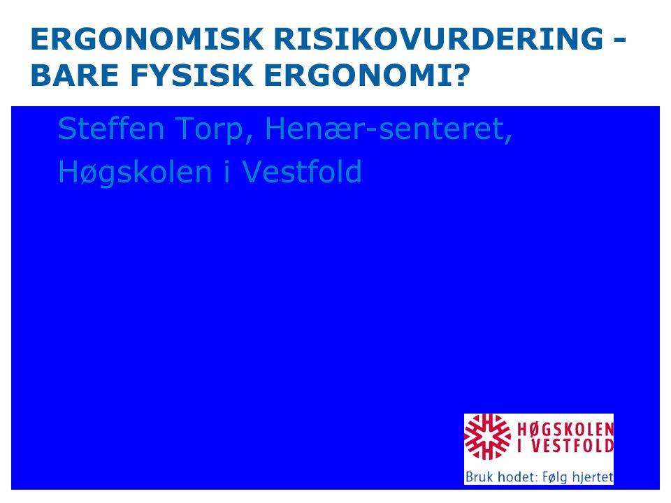 ERGONOMISK RISIKOVURDERING - BARE FYSISK ERGONOMI? Steffen Torp, Henær-senteret, Høgskolen i Vestfold