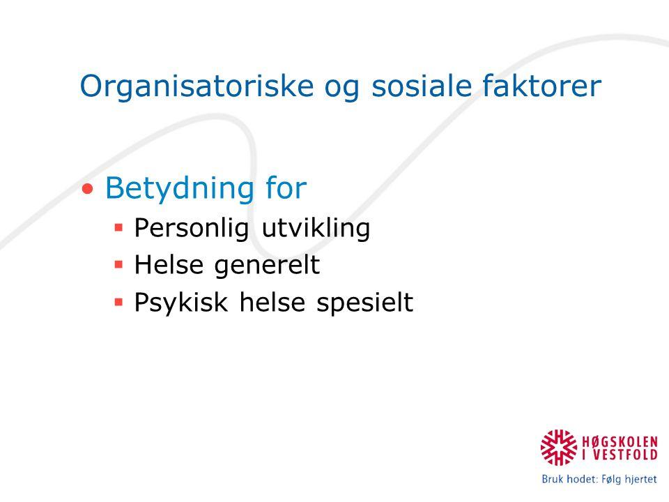 Organisatoriske og sosiale faktorer •Betydning for  Personlig utvikling  Helse generelt  Psykisk helse spesielt