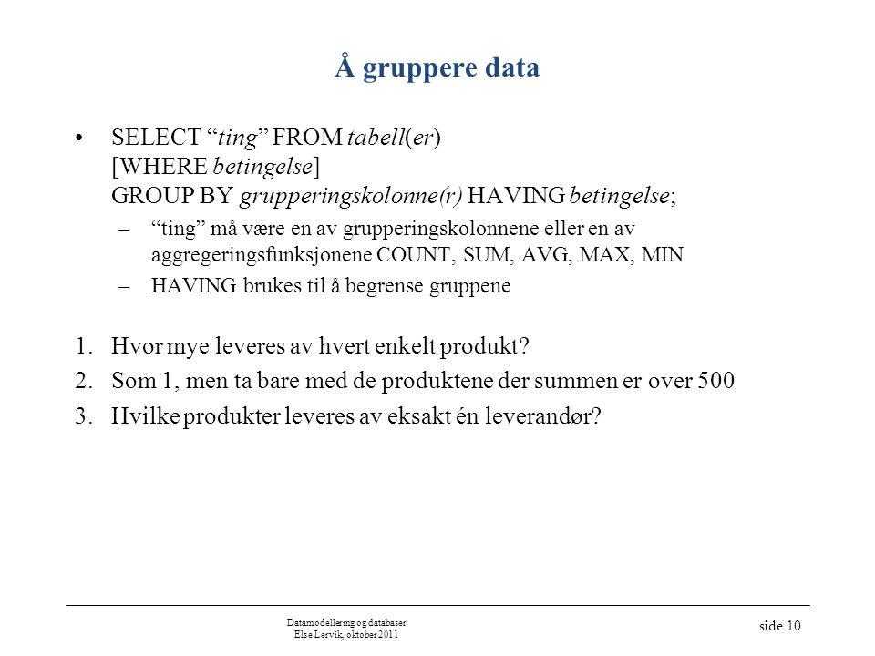 """Datamodellering og databaser Else Lervik, oktober 2011 side 10 Å gruppere data •SELECT """"ting"""" FROM tabell(er) [WHERE betingelse] GROUP BY grupperingsk"""