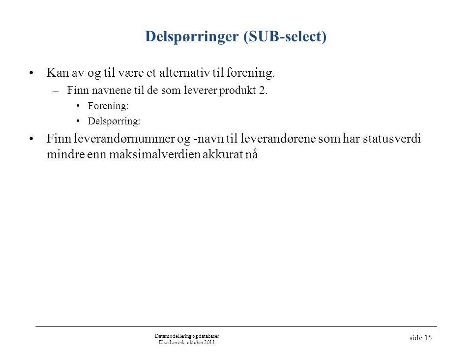 Datamodellering og databaser Else Lervik, oktober 2011 side 15 Delspørringer (SUB-select) •Kan av og til være et alternativ til forening. –Finn navnen