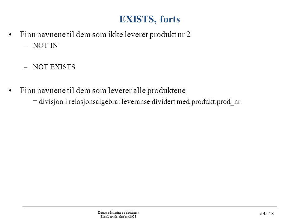 Datamodellering og databaser Else Lervik, oktober 2008 side 18 EXISTS, forts •Finn navnene til dem som ikke leverer produkt nr 2 –NOT IN –NOT EXISTS •