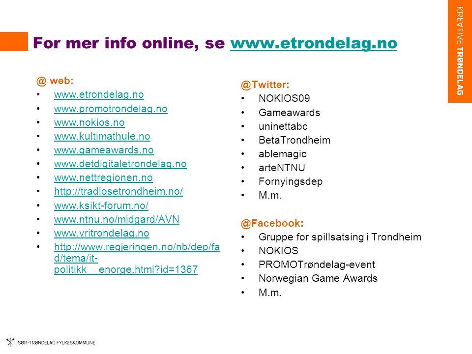 For mer info online, se www.etrondelag.nowww.etrondelag.no @ web: •www.etrondelag.nowww.etrondelag.no •www.promotrondelag.nowww.promotrondelag.no •www.nokios.nowww.nokios.no •www.kultimathule.nowww.kultimathule.no •www.gameawards.nowww.gameawards.no •www.detdigitaletrondelag.nowww.detdigitaletrondelag.no •www.nettregionen.nowww.nettregionen.no •http://tradlosetrondheim.no/http://tradlosetrondheim.no/ •www.ksikt-forum.no/www.ksikt-forum.no/ •www.ntnu.no/midgard/AVNwww.ntnu.no/midgard/AVN •www.vritrondelag.nowww.vritrondelag.no •http://www.regjeringen.no/nb/dep/fa d/tema/it- politikk__enorge.html?id=1367http://www.regjeringen.no/nb/dep/fa d/tema/it- politikk__enorge.html?id=1367 @Twitter: •NOKIOS09 •Gameawards •uninettabc •BetaTrondheim •ablemagic •arteNTNU •Fornyingsdep •M.m.