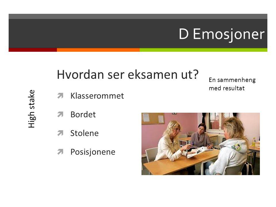 D Emosjoner Hvordan ser eksamen ut?  Klasserommet  Bordet  Stolene  Posisjonene En sammenheng med resultat High stake