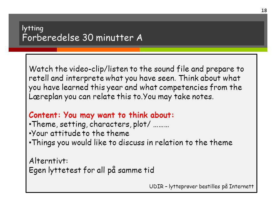 lytting Forberedelse 30 minutter A Watch the video-clip/listen to the sound file and prepare to retell and interprete what you have seen. Think about