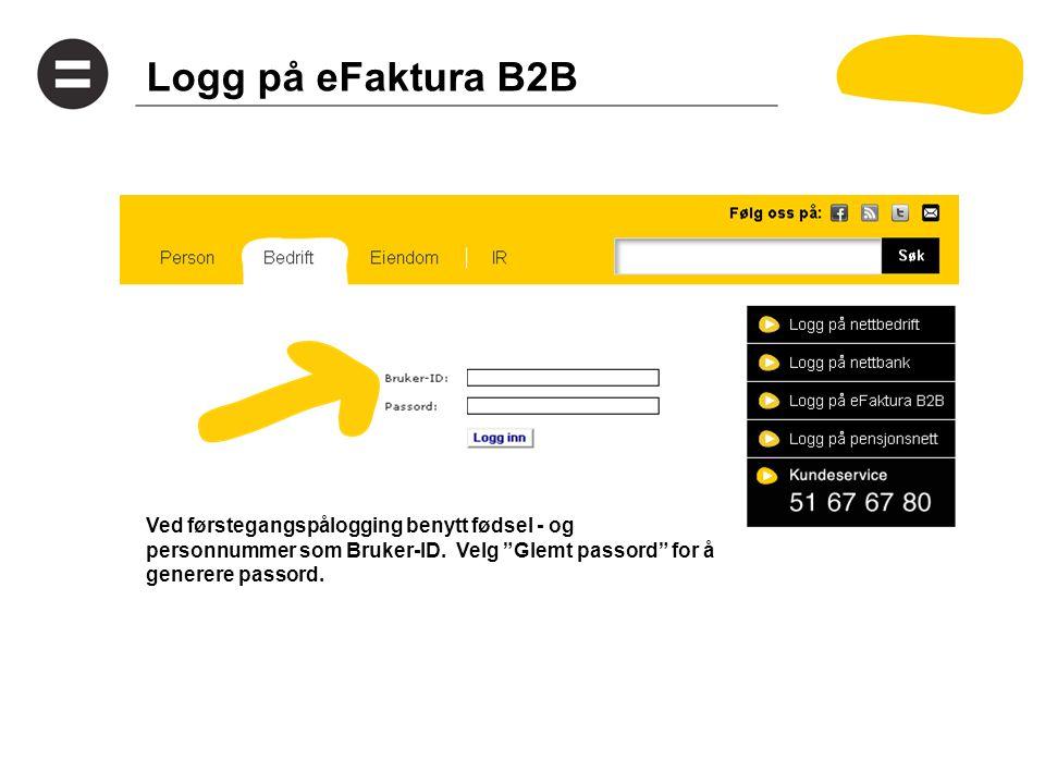 """Logg på eFaktura B2B Ved førstegangspålogging benytt fødsel - og personnummer som Bruker-ID. Velg """"Glemt passord"""" for å generere passord."""