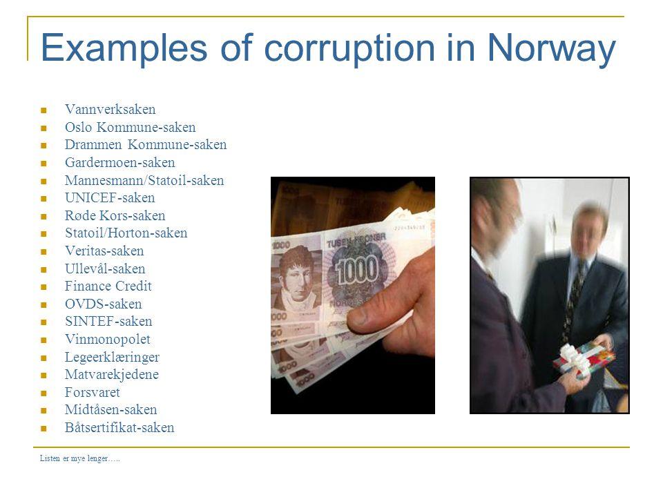 Examples of corruption in Norway  Vannverksaken  Oslo Kommune-saken  Drammen Kommune-saken  Gardermoen-saken  Mannesmann/Statoil-saken  UNICEF-saken  Røde Kors-saken  Statoil/Horton-saken  Veritas-saken  Ullevål-saken  Finance Credit  OVDS-saken  SINTEF-saken  Vinmonopolet  Legeerklæringer  Matvarekjedene  Forsvaret  Midtåsen-saken  Båtsertifikat-saken Listen er mye lenger…..