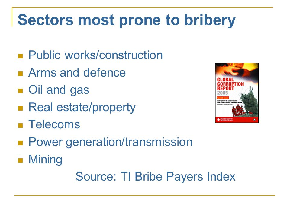 Sectors most prone to bribery  Public works/construction  Arms and defence  Oil and gas  Real estate/property  Telecoms  Power generation/transmission  Mining Source: TI Bribe Payers Index