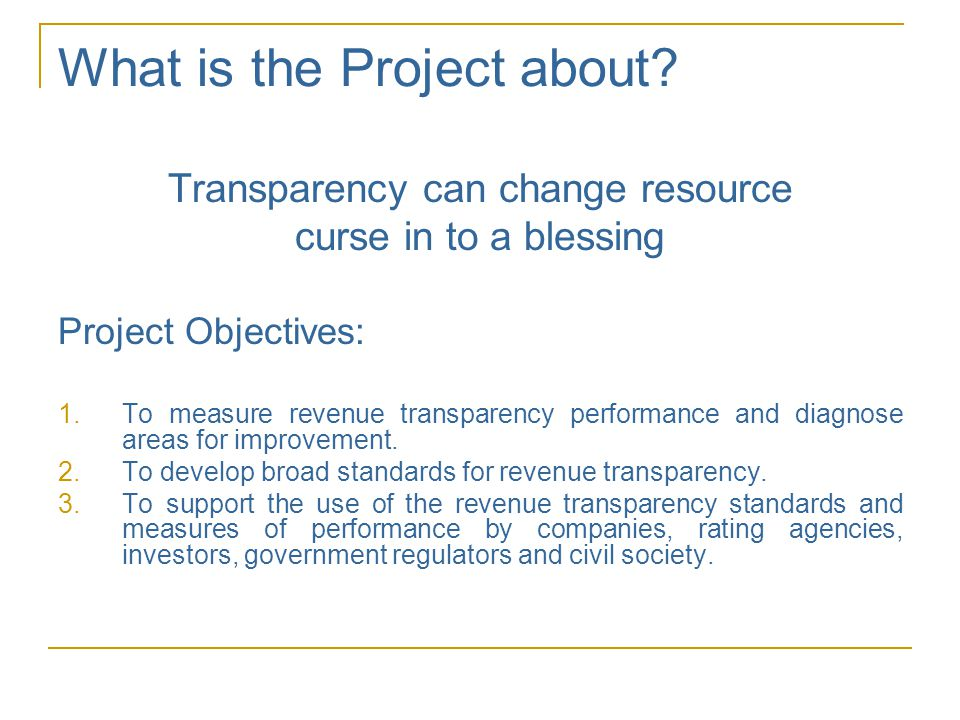 What is the Project about? Transparency can change resource curse in to a blessing Project Objectives: 1.To measure revenue transparency performance a
