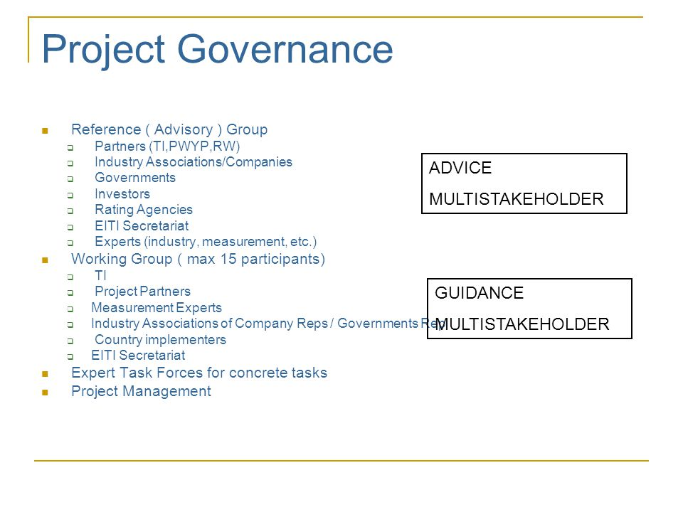 Project Governance  Reference ( Advisory ) Group  Partners (TI,PWYP,RW)  Industry Associations/Companies  Governments  Investors  Rating Agencies  EITI Secretariat  Experts (industry, measurement, etc.)  Working Group ( max 15 participants)  TI  Project Partners  Measurement Experts  Industry Associations of Company Reps / Governments Rep  Country implementers  EITI Secretariat  Expert Task Forces for concrete tasks  Project Management ADVICE MULTISTAKEHOLDER GUIDANCE MULTISTAKEHOLDER