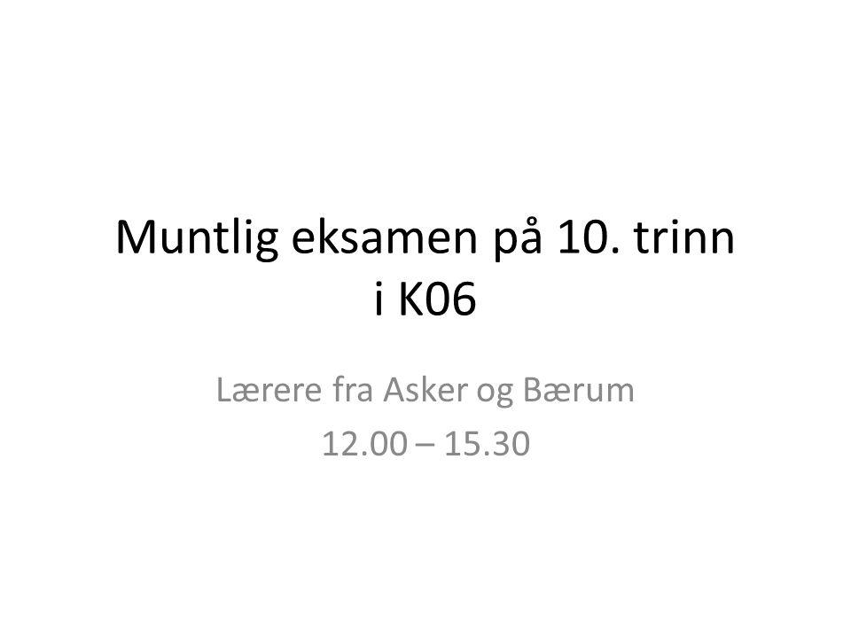 Muntlig eksamen på 10. trinn i K06 Lærere fra Asker og Bærum 12.00 – 15.30