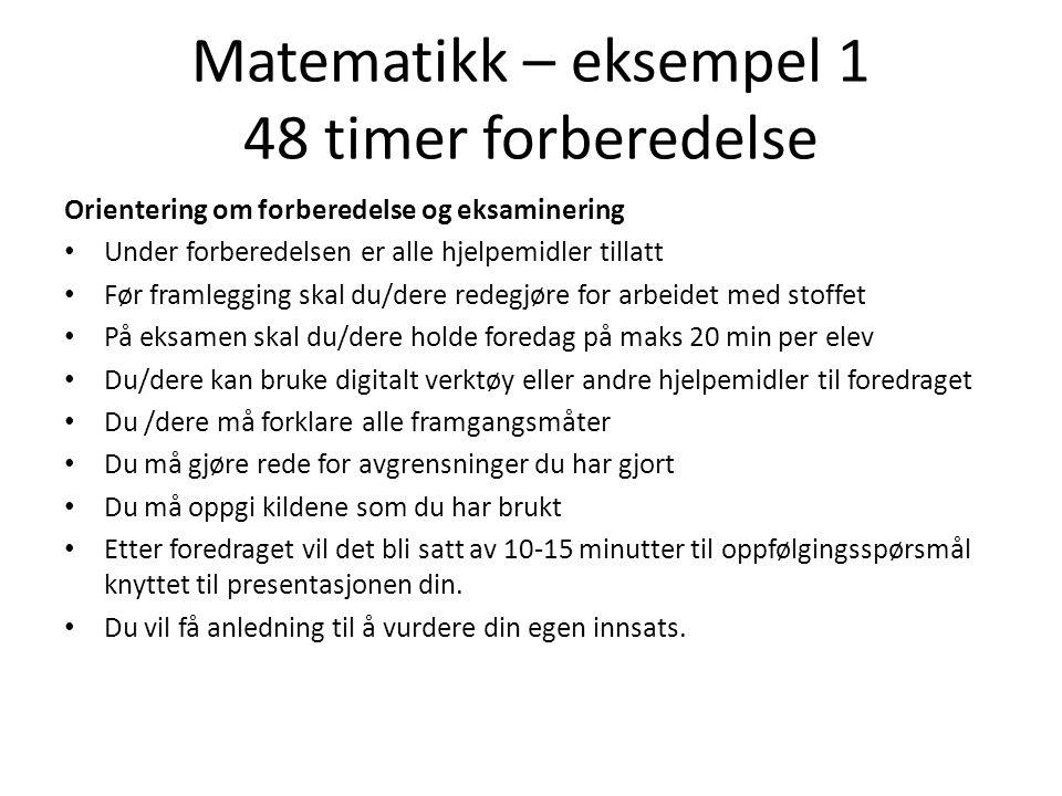 Matematikk – eksempel 1 48 timer forberedelse Orientering om forberedelse og eksaminering • Under forberedelsen er alle hjelpemidler tillatt • Før fra