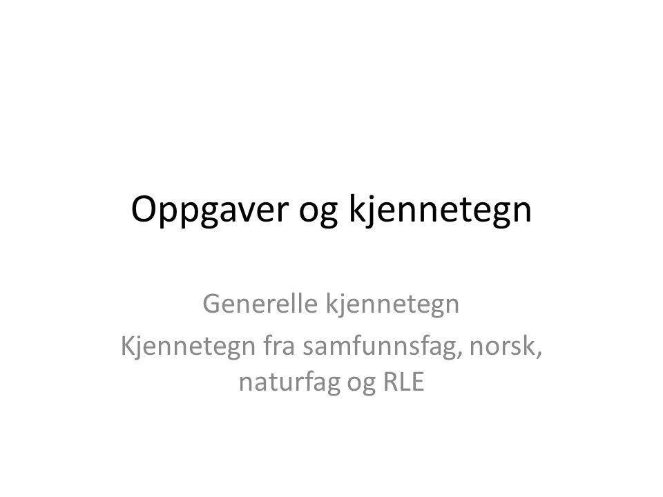Oppgaver og kjennetegn Generelle kjennetegn Kjennetegn fra samfunnsfag, norsk, naturfag og RLE