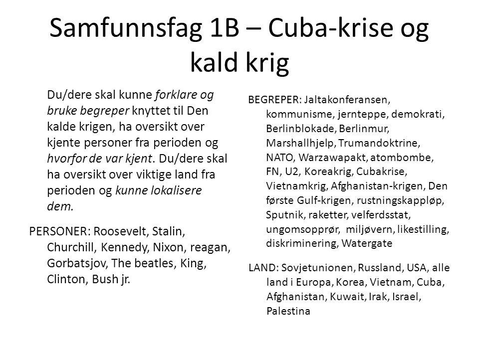 Samfunnsfag 1B – Cuba-krise og kald krig Du/dere skal kunne forklare og bruke begreper knyttet til Den kalde krigen, ha oversikt over kjente personer