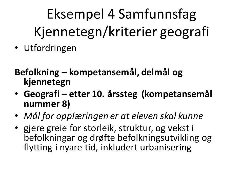 Eksempel 4 Samfunnsfag Kjennetegn/kriterier geografi • Utfordringen Befolkning – kompetansemål, delmål og kjennetegn • Geografi – etter 10. årssteg (k