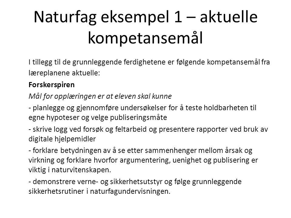 Naturfag eksempel 1 – aktuelle kompetansemål I tillegg til de grunnleggende ferdighetene er følgende kompetansemål fra læreplanene aktuelle: Forskersp