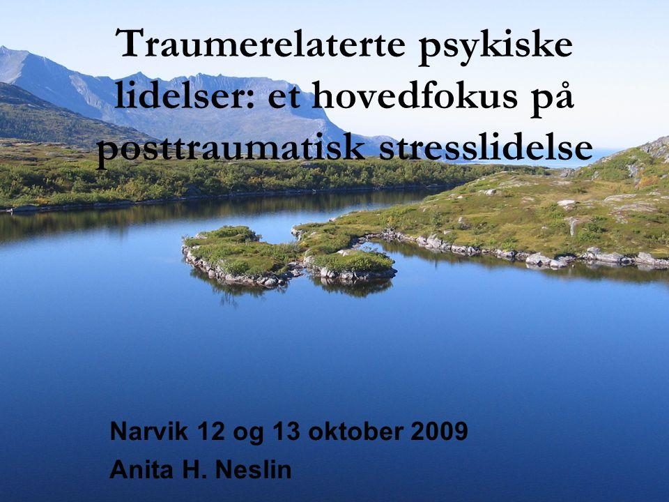 Traumerelaterte psykiske lidelser: et hovedfokus på posttraumatisk stresslidelse Narvik 12 og 13 oktober 2009 Anita H. Neslin