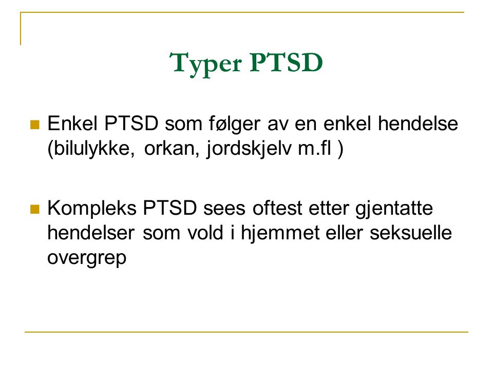 Typer PTSD  Enkel PTSD som følger av en enkel hendelse (bilulykke, orkan, jordskjelv m.fl )  Kompleks PTSD sees oftest etter gjentatte hendelser som