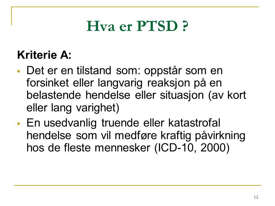13 Hva er PTSD ? Kriterie A:  Det er en tilstand som: oppstår som en forsinket eller langvarig reaksjon på en belastende hendelse eller situasjon (av