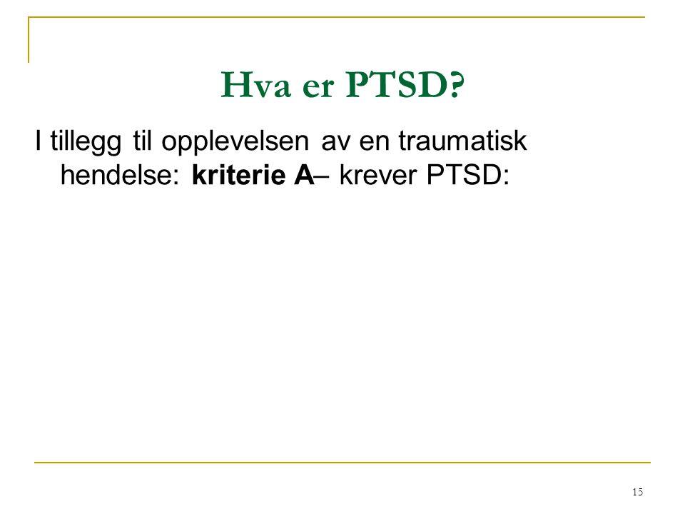 15 Hva er PTSD? I tillegg til opplevelsen av en traumatisk hendelse: kriterie A– krever PTSD: