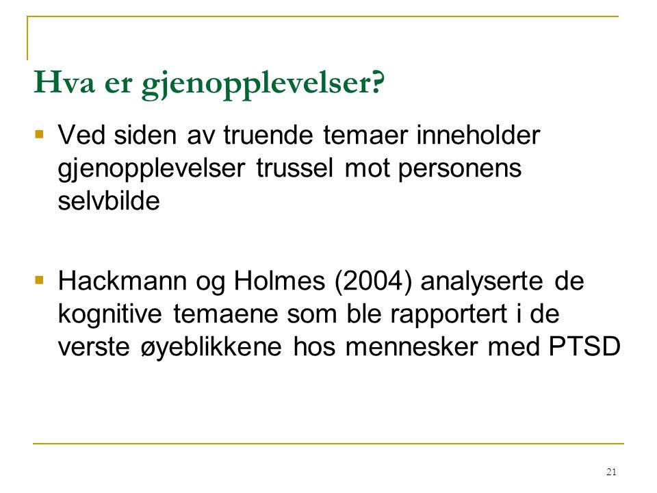 21 Hva er gjenopplevelser?  Ved siden av truende temaer inneholder gjenopplevelser trussel mot personens selvbilde  Hackmann og Holmes (2004) analys