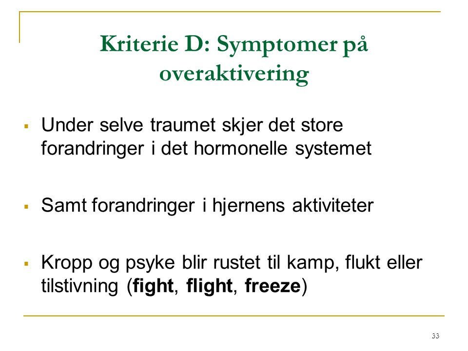 33 Kriterie D: Symptomer på overaktivering  Under selve traumet skjer det store forandringer i det hormonelle systemet  Samt forandringer i hjernens