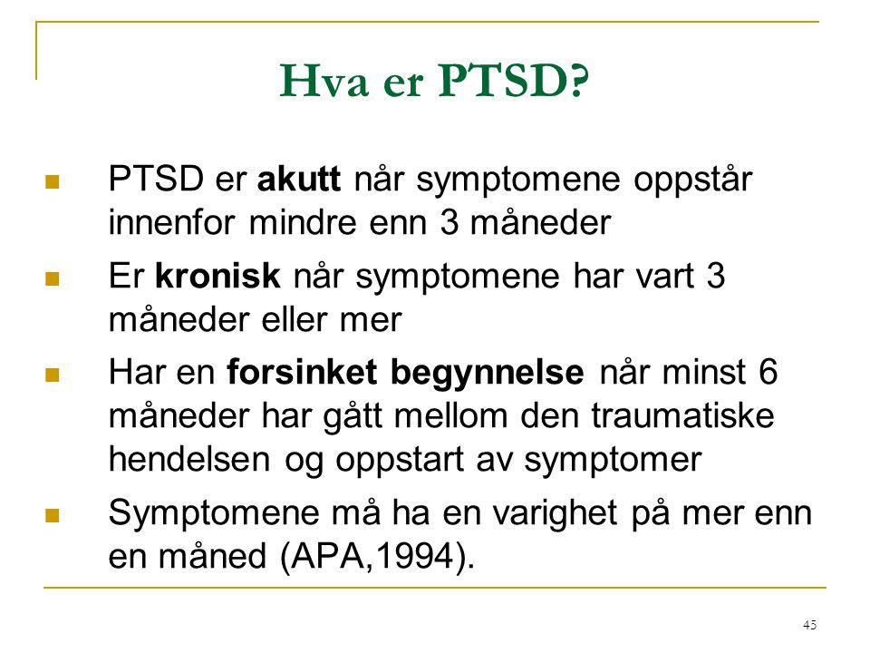 45 Hva er PTSD?  PTSD er akutt når symptomene oppstår innenfor mindre enn 3 måneder  Er kronisk når symptomene har vart 3 måneder eller mer  Har en