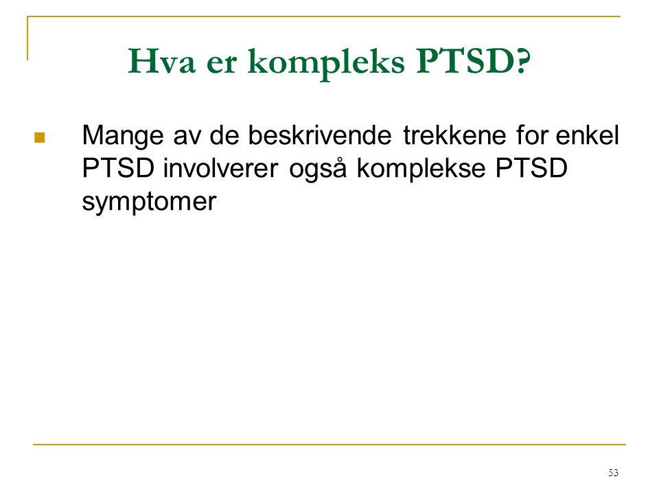53 Hva er kompleks PTSD?  Mange av de beskrivende trekkene for enkel PTSD involverer også komplekse PTSD symptomer