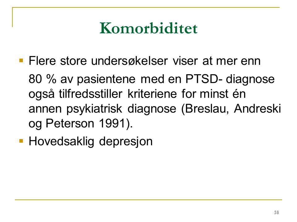 58 Komorbiditet  Flere store undersøkelser viser at mer enn 80 % av pasientene med en PTSD- diagnose også tilfredsstiller kriteriene for minst én ann