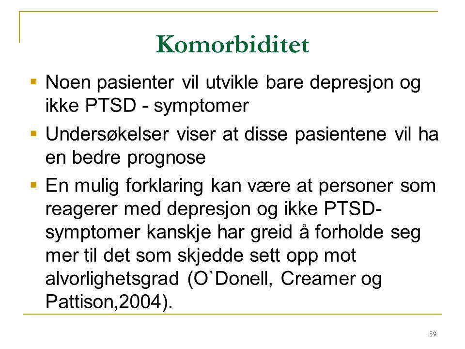 59 Komorbiditet  Noen pasienter vil utvikle bare depresjon og ikke PTSD - symptomer  Undersøkelser viser at disse pasientene vil ha en bedre prognos