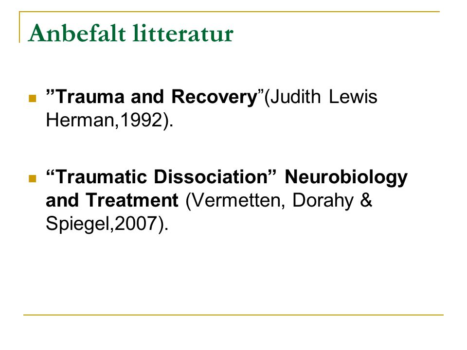 "Anbefalt litteratur  ""Trauma and Recovery""(Judith Lewis Herman,1992).  ""Traumatic Dissociation"" Neurobiology and Treatment (Vermetten, Dorahy & Spie"