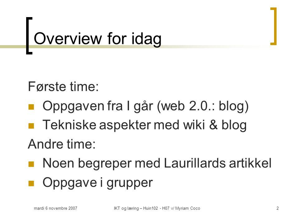 mardi 6 novembre 2007IKT og læring – Huin102 - H07 v/ Myriam Coco2 Overview for idag Første time:  Oppgaven fra I går (web 2.0.: blog)  Tekniske aspekter med wiki & blog Andre time:  Noen begreper med Laurillards artikkel  Oppgave i grupper