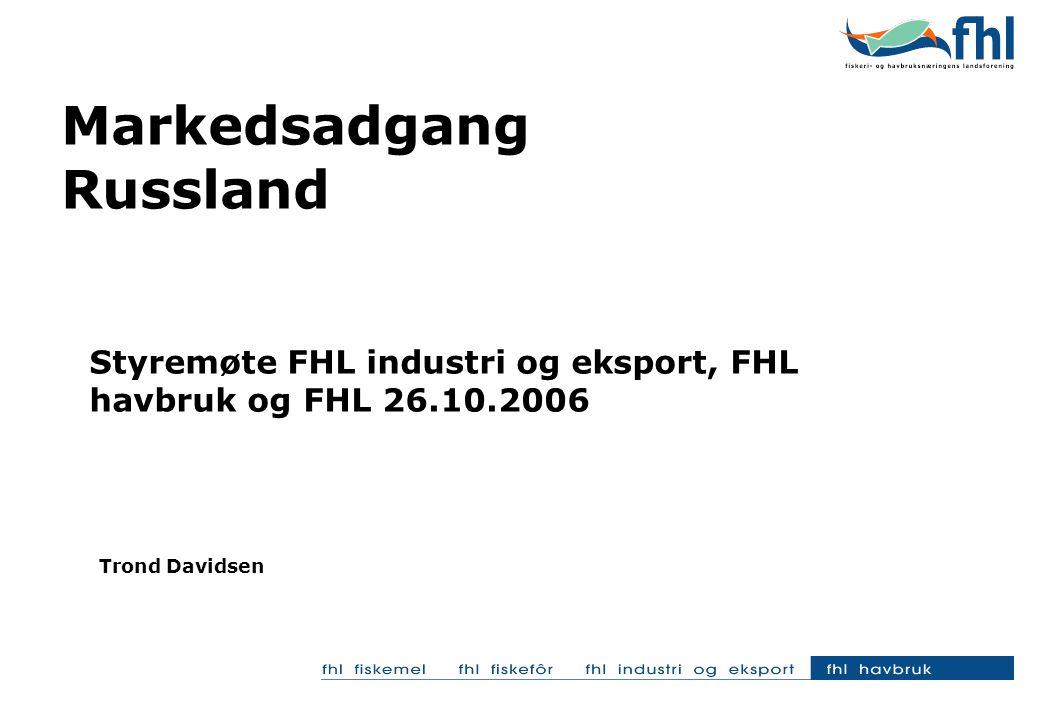 Markedsadgang Russland Styremøte FHL industri og eksport, FHL havbruk og FHL 26.10.2006 Trond Davidsen