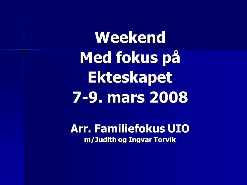 Weekend Med fokus på Ekteskapet 7-9. mars 2008 Arr. Familiefokus UIO m/Judith og Ingvar Torvik