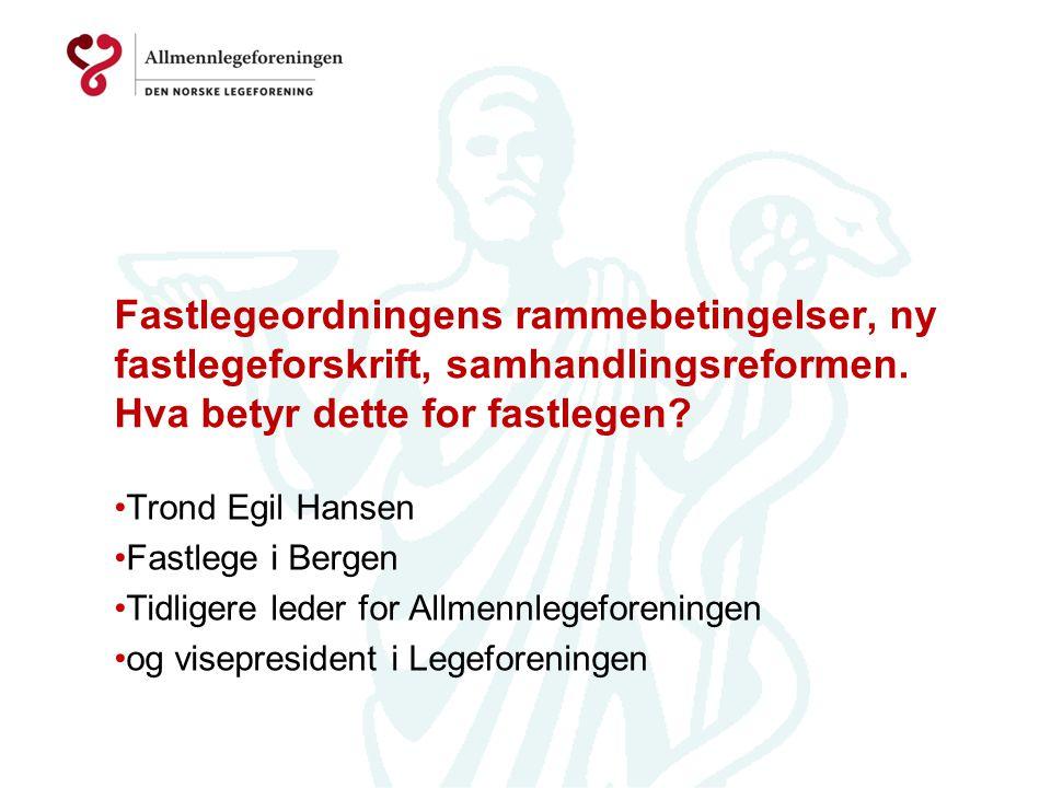 Fastlegeordningens rammebetingelser, ny fastlegeforskrift, samhandlingsreformen. Hva betyr dette for fastlegen? •Trond Egil Hansen •Fastlege i Bergen