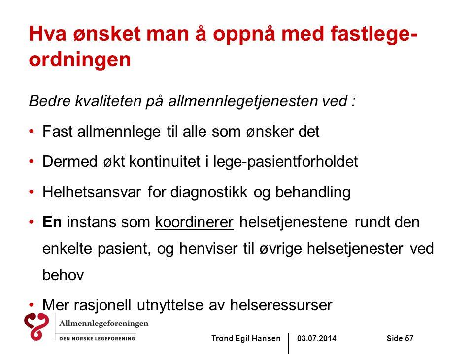 03.07.2014Trond Egil HansenSide 57 Hva ønsket man å oppnå med fastlege- ordningen Bedre kvaliteten på allmennlegetjenesten ved : •Fast allmennlege til