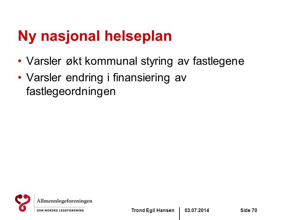 03.07.2014Trond Egil HansenSide 70 Ny nasjonal helseplan •Varsler økt kommunal styring av fastlegene •Varsler endring i finansiering av fastlegeordnin