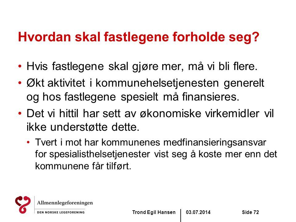 03.07.2014Trond Egil HansenSide 72 Hvordan skal fastlegene forholde seg? •Hvis fastlegene skal gjøre mer, må vi bli flere. •Økt aktivitet i kommunehel