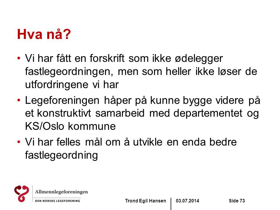 03.07.2014Trond Egil HansenSide 73 Hva nå? •Vi har fått en forskrift som ikke ødelegger fastlegeordningen, men som heller ikke løser de utfordringene